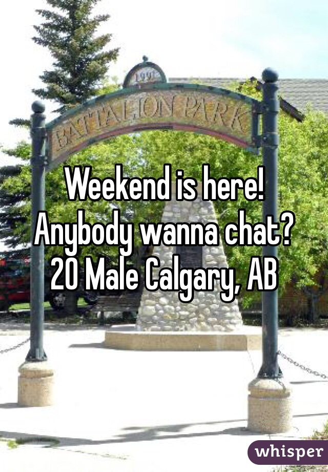 Weekend is here!  Anybody wanna chat?  20 Male Calgary, AB