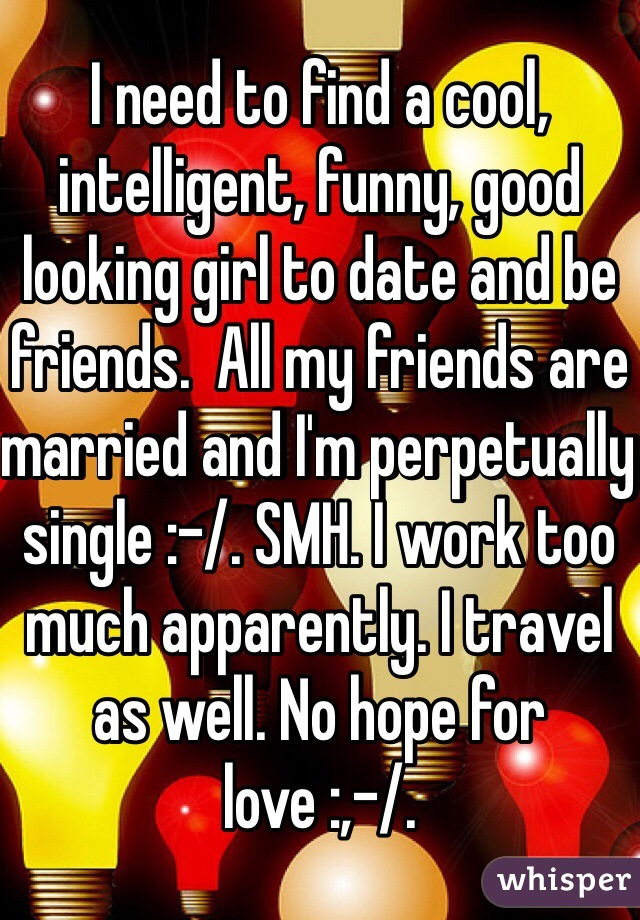 I need to find a cool, intelligent, funny, good looking girl to date and be friends.  All my friends are married and I'm perpetually single :-/. SMH. I work too much apparently. I travel as well. No hope for love :,-/.