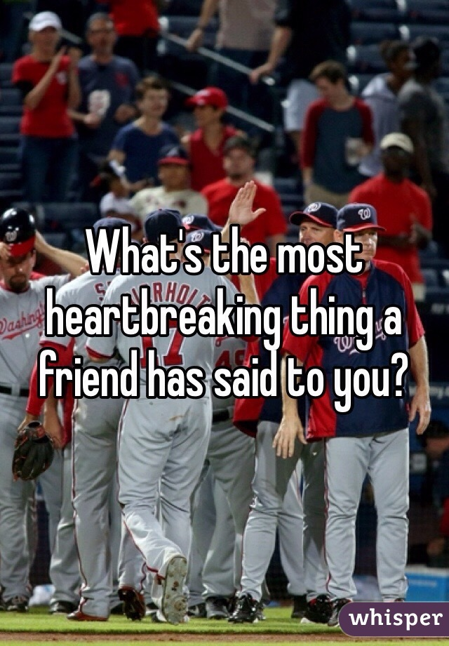 What's the most heartbreaking thing a friend has said to you?