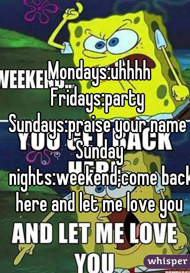 Mondays:uhhhh Fridays:party  Sundays:praise your name  Sunday nights:weekend,come back here and let me love you
