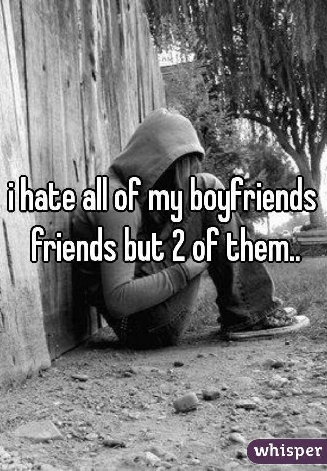 i hate all of my boyfriends friends but 2 of them..