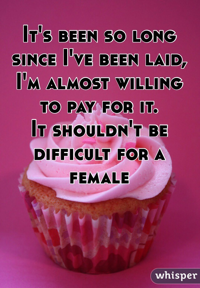 It's been so long since I've been laid, I'm almost willing to pay for it. It shouldn't be difficult for a female