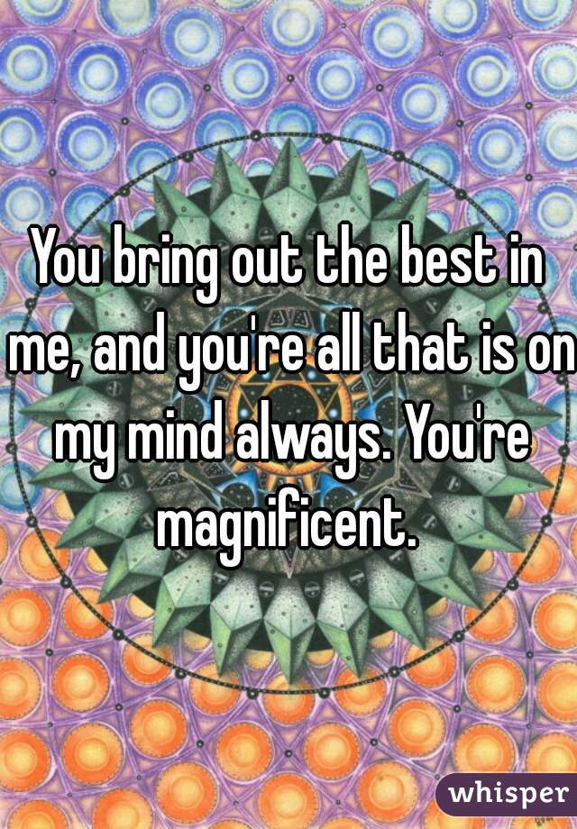 You bring out the best in me, and you're all that is on my mind always. You're magnificent.