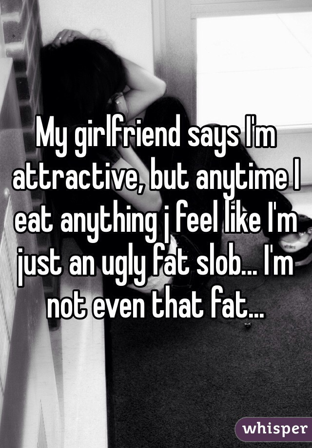 My girlfriend says I'm attractive, but anytime I eat anything j feel like I'm just an ugly fat slob... I'm not even that fat...