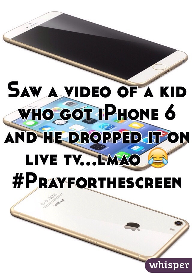 Saw a video of a kid who got iPhone 6 and he dropped it on live tv...lmao 😂 #Prayforthescreen