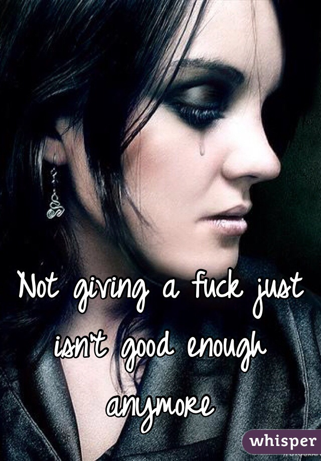 Not giving a fuck just isn't good enough anymore