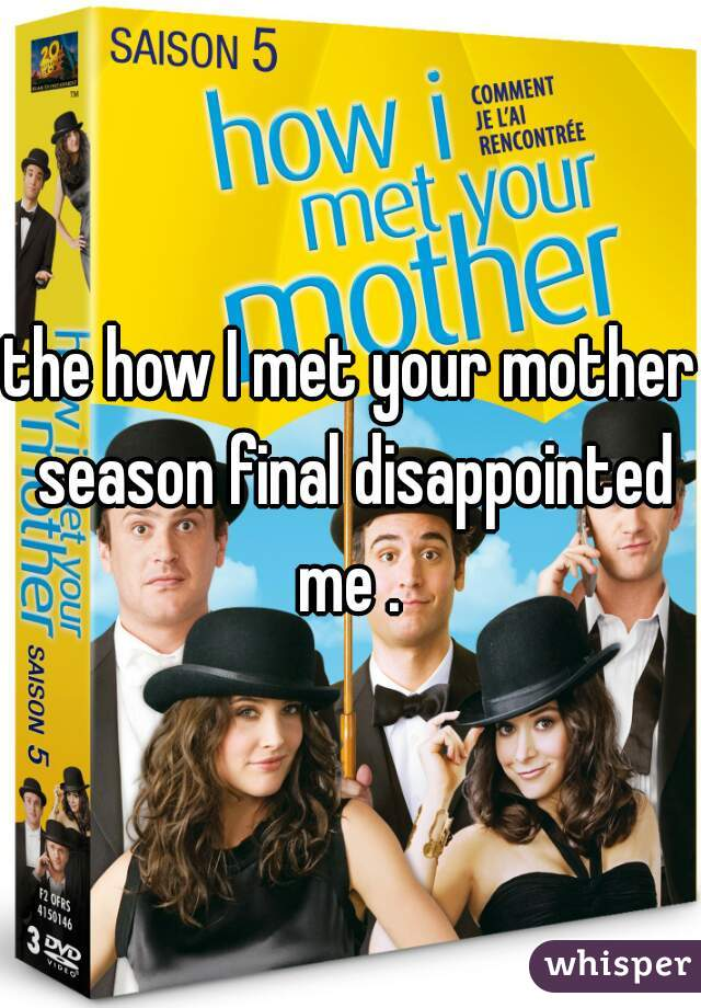 the how I met your mother season final disappointed me .