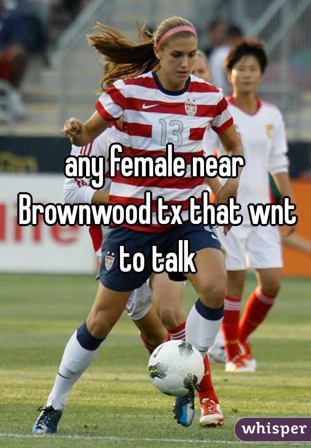any female near Brownwood tx that wnt to talk