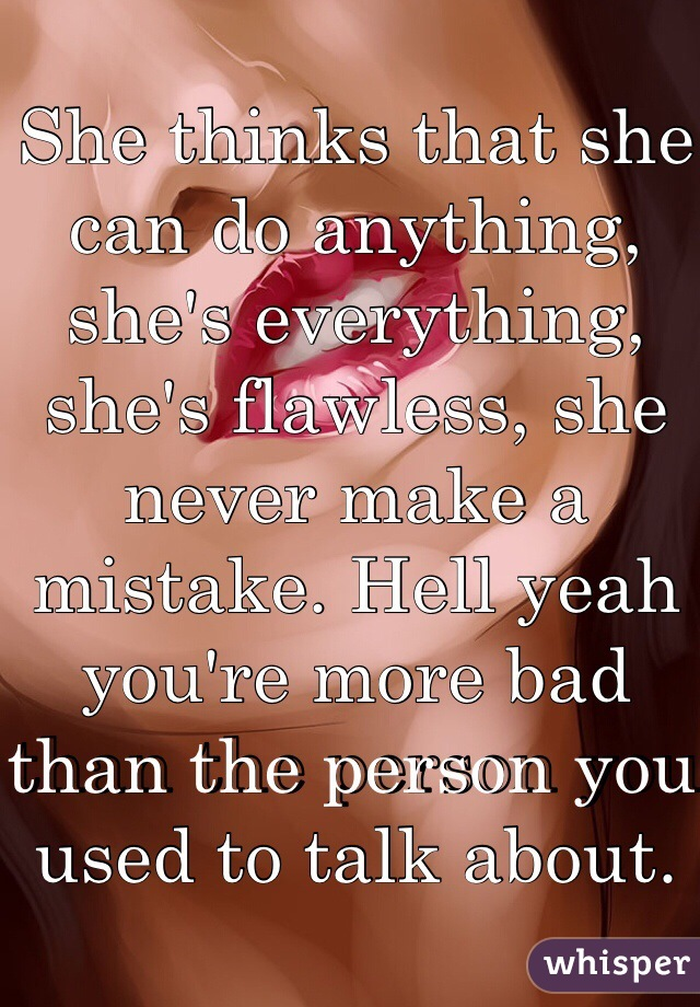 She thinks that she can do anything, she's everything, she's flawless, she never make a mistake. Hell yeah you're more bad than the person you used to talk about.