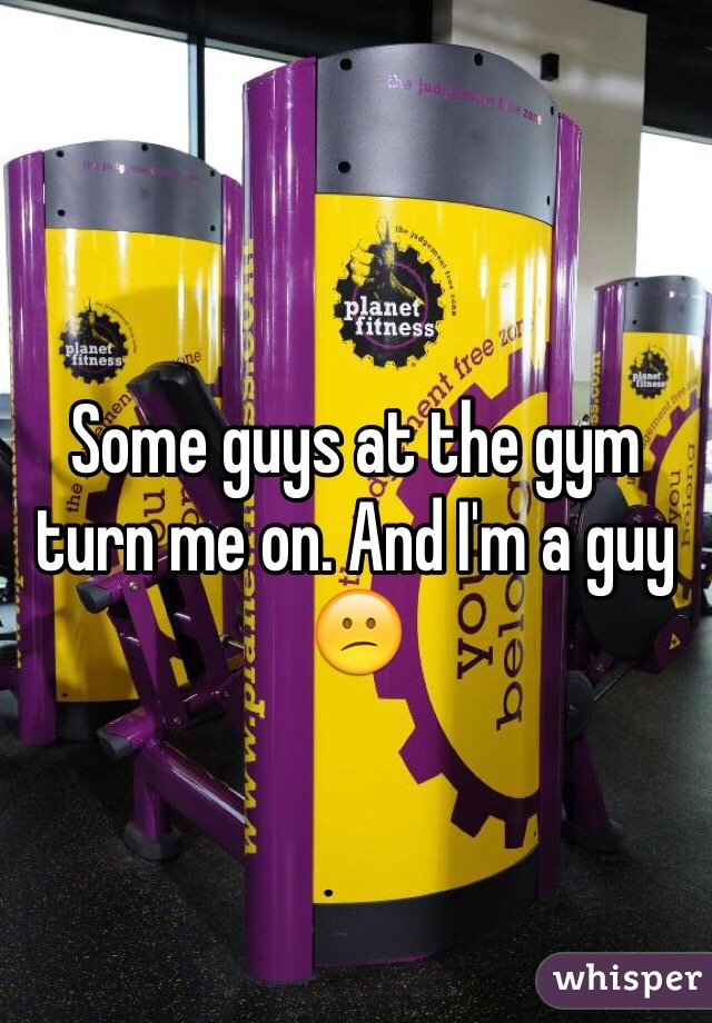 Some guys at the gym turn me on. And I'm a guy 😕