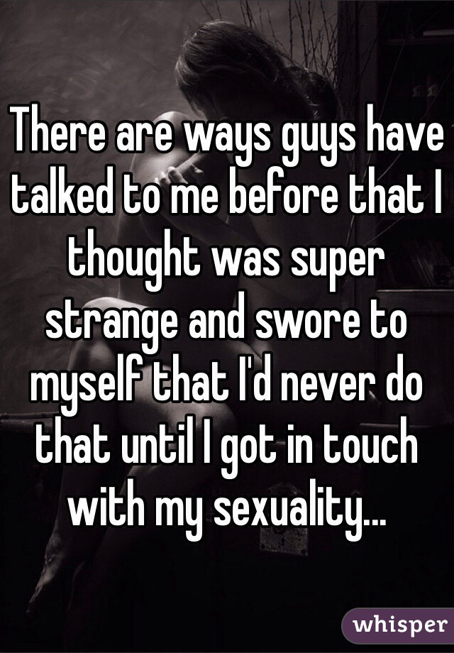 There are ways guys have talked to me before that I thought was super strange and swore to myself that I'd never do that until I got in touch with my sexuality...
