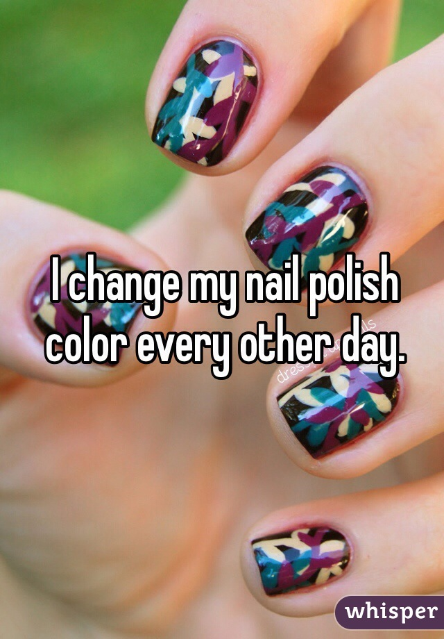I change my nail polish color every other day.