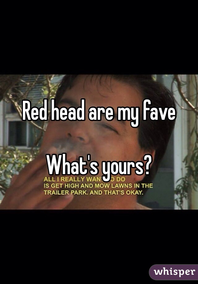 Red head are my fave   What's yours?