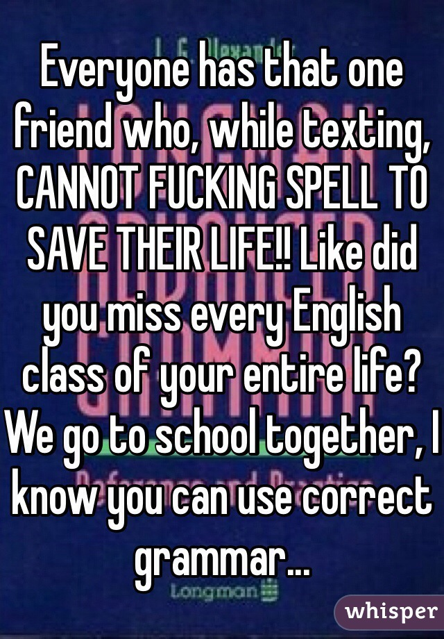 Everyone has that one friend who, while texting, CANNOT FUCKING SPELL TO SAVE THEIR LIFE!! Like did you miss every English class of your entire life? We go to school together, I know you can use correct grammar...