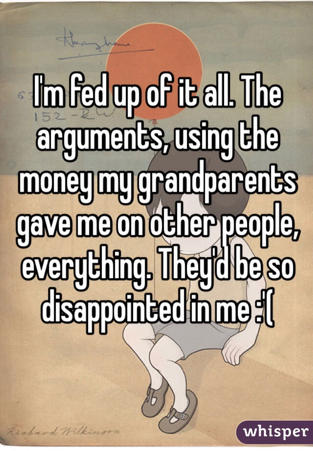 I'm fed up of it all. The arguments, using the money my grandparents gave me on other people, everything. They'd be so disappointed in me :'(