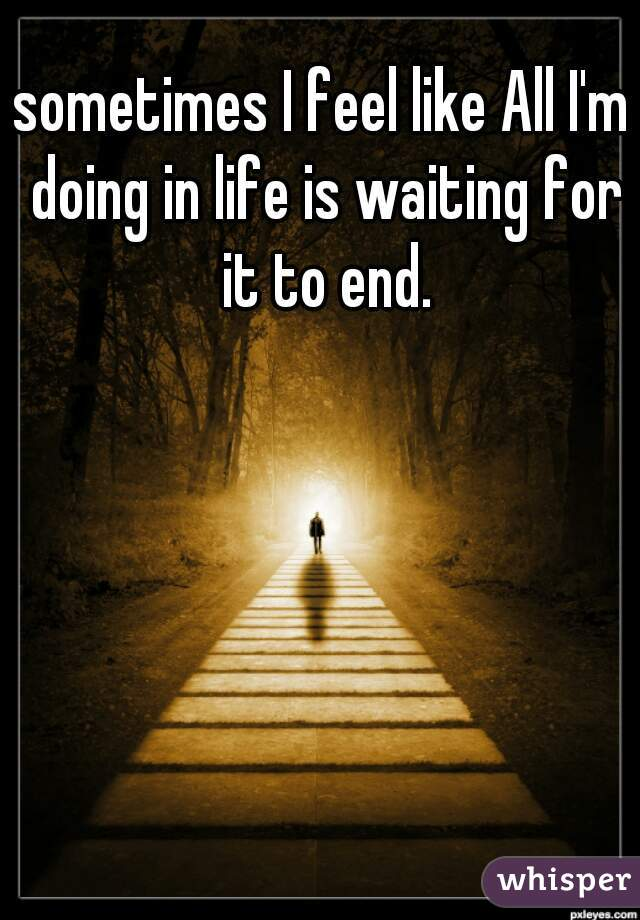 sometimes I feel like All I'm doing in life is waiting for it to end.