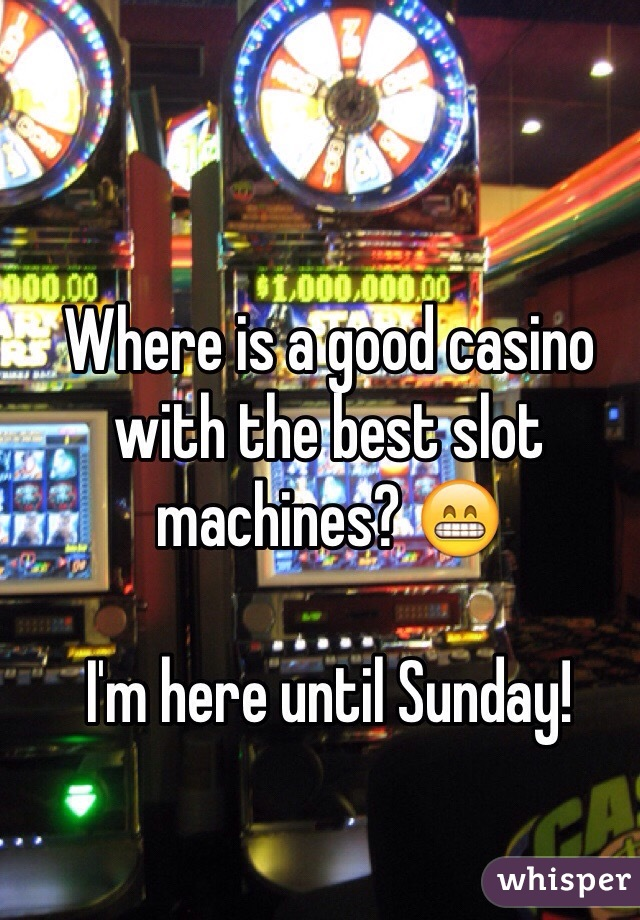 Where is a good casino with the best slot machines? 😁  I'm here until Sunday!