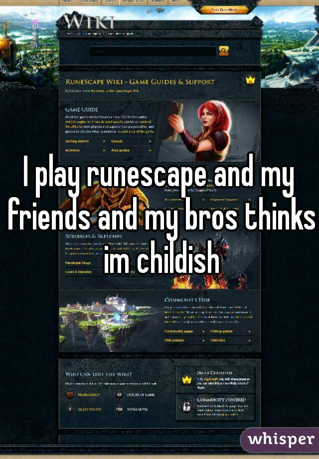 I play runescape and my friends and my bros thinks im childish