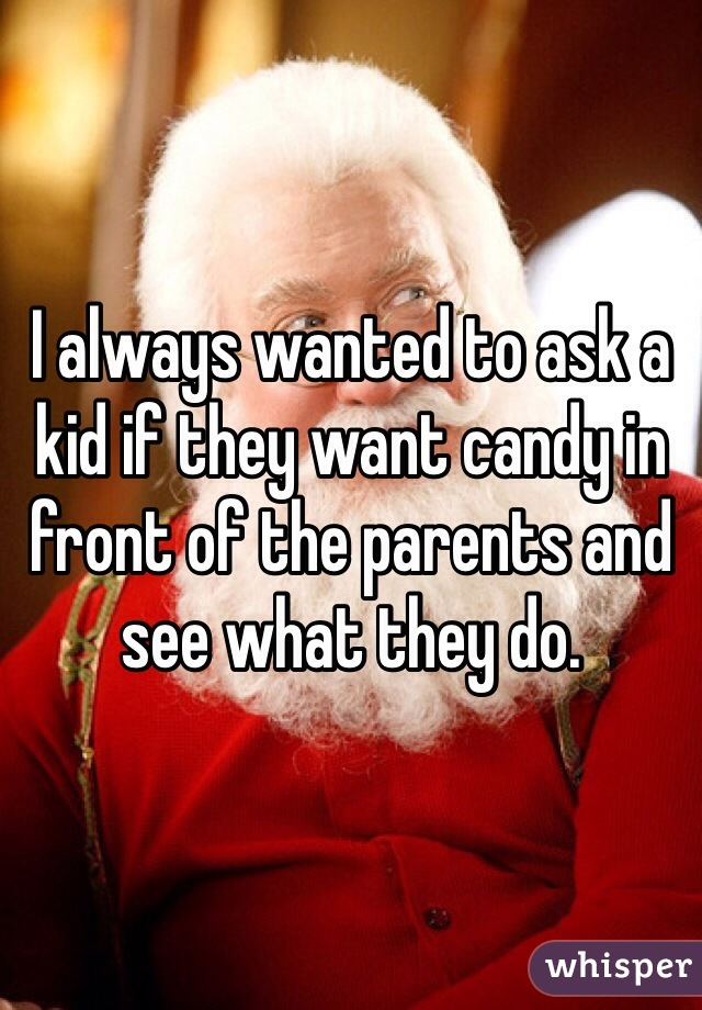 I always wanted to ask a kid if they want candy in front of the parents and see what they do.