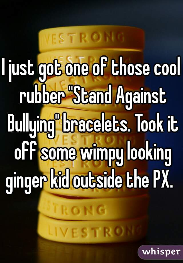 "I just got one of those cool rubber ""Stand Against Bullying"" bracelets. Took it off some wimpy looking ginger kid outside the PX."