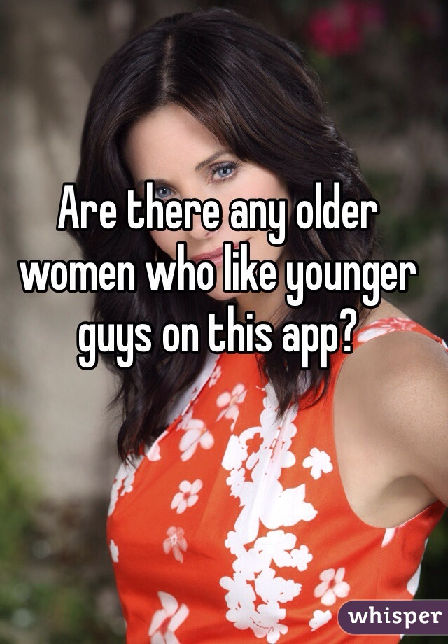Are there any older women who like younger guys on this app?