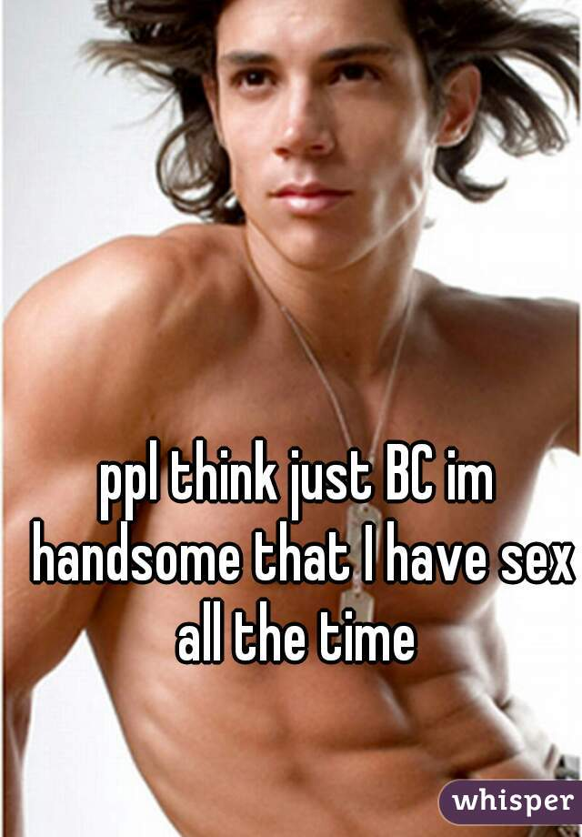 ppl think just BC im handsome that I have sex all the time