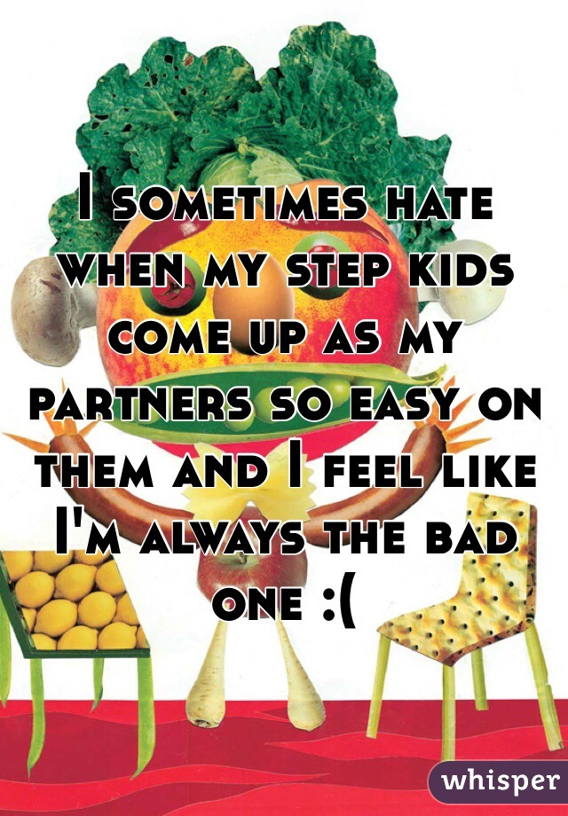I sometimes hate when my step kids come up as my partners so easy on them and I feel like I'm always the bad one :(