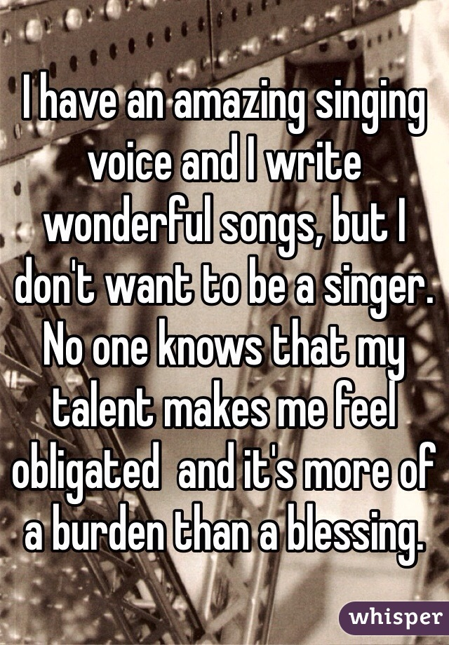 I have an amazing singing voice and I write wonderful songs, but I don't want to be a singer. No one knows that my talent makes me feel obligated  and it's more of a burden than a blessing.
