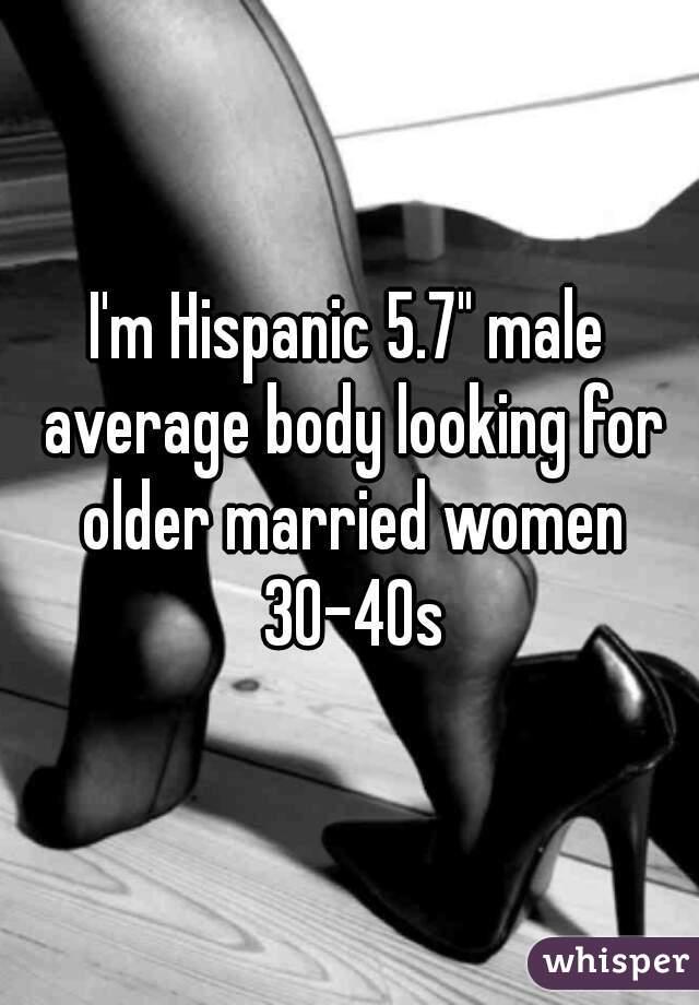 "I'm Hispanic 5.7"" male average body looking for older married women 30-40s"