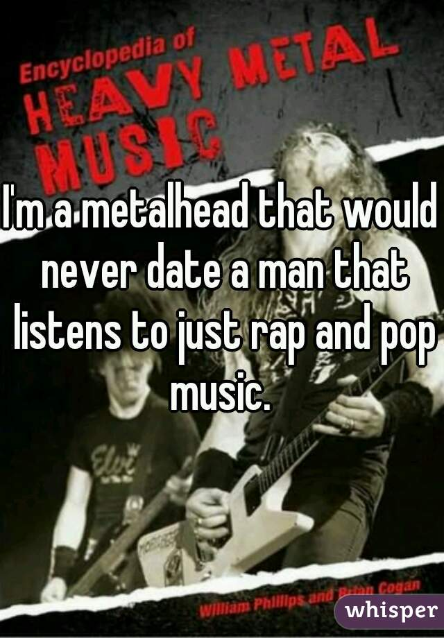 I'm a metalhead that would never date a man that listens to just rap and pop music.