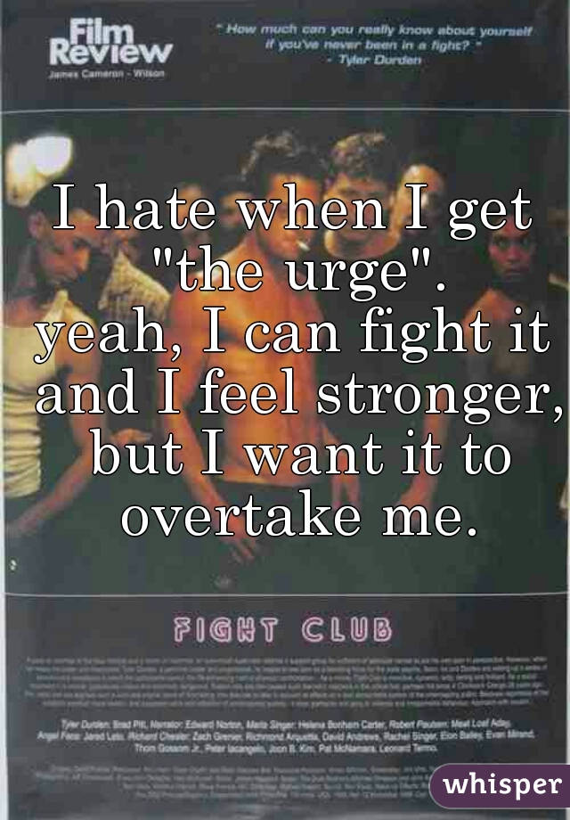 "I hate when I get ""the urge"". yeah, I can fight it and I feel stronger, but I want it to overtake me."