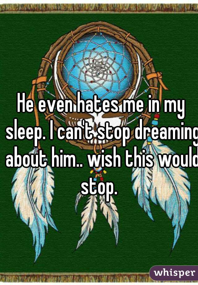 He even hates me in my sleep. I can't stop dreaming about him.. wish this would stop.
