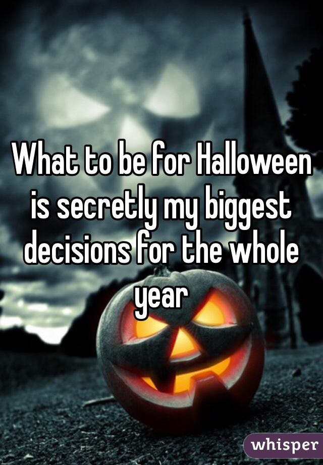 What to be for Halloween is secretly my biggest decisions for the whole year