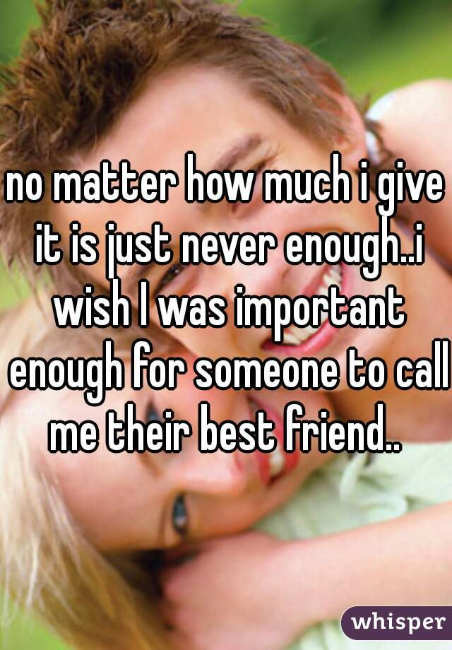 no matter how much i give it is just never enough..i wish I was important enough for someone to call me their best friend..