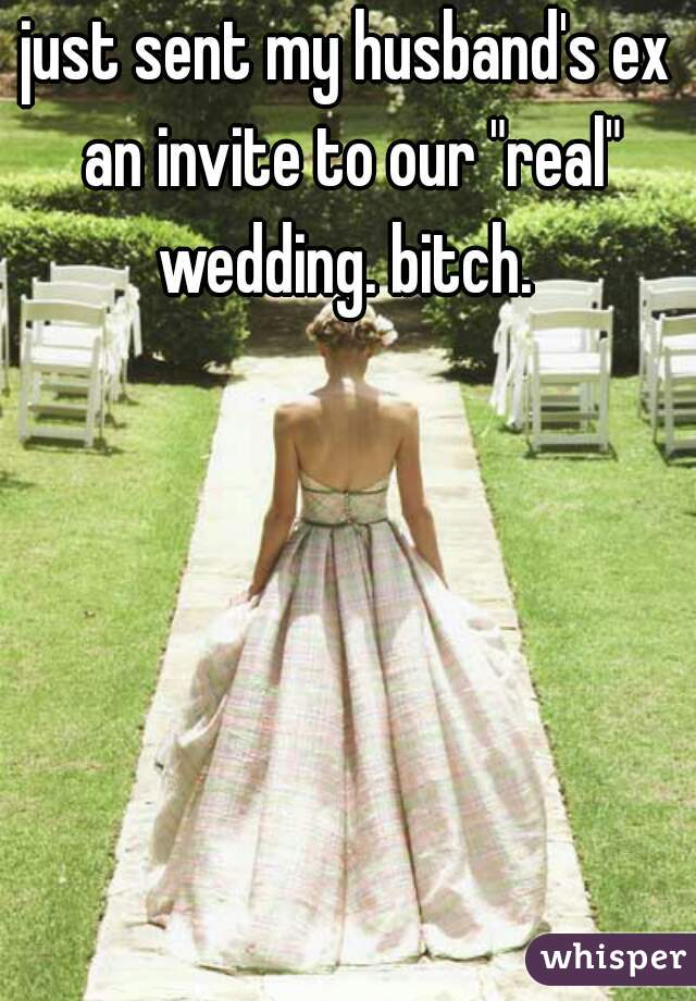 """just sent my husband's ex an invite to our """"real"""" wedding. bitch."""