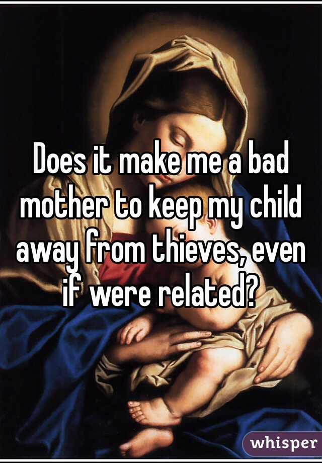Does it make me a bad mother to keep my child away from thieves, even if were related?