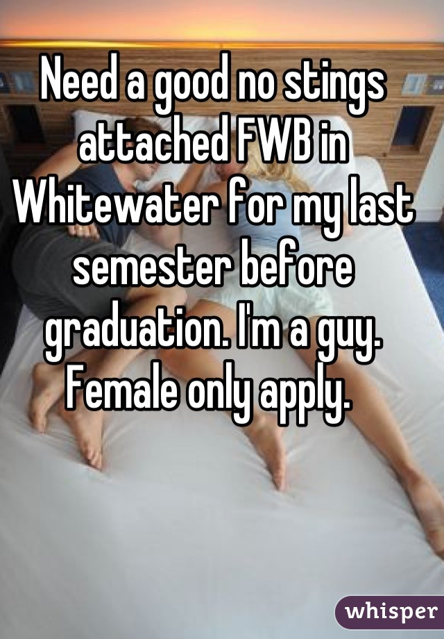 Need a good no stings attached FWB in Whitewater for my last semester before graduation. I'm a guy. Female only apply.