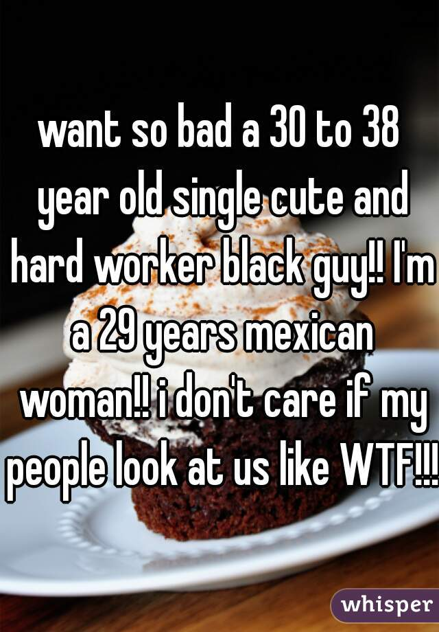 want so bad a 30 to 38 year old single cute and hard worker black guy!! I'm a 29 years mexican woman!! i don't care if my people look at us like WTF!!!