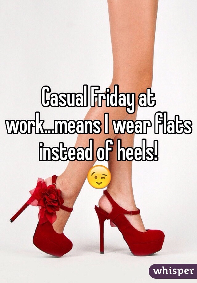 Casual Friday at work...means I wear flats instead of heels!  😉