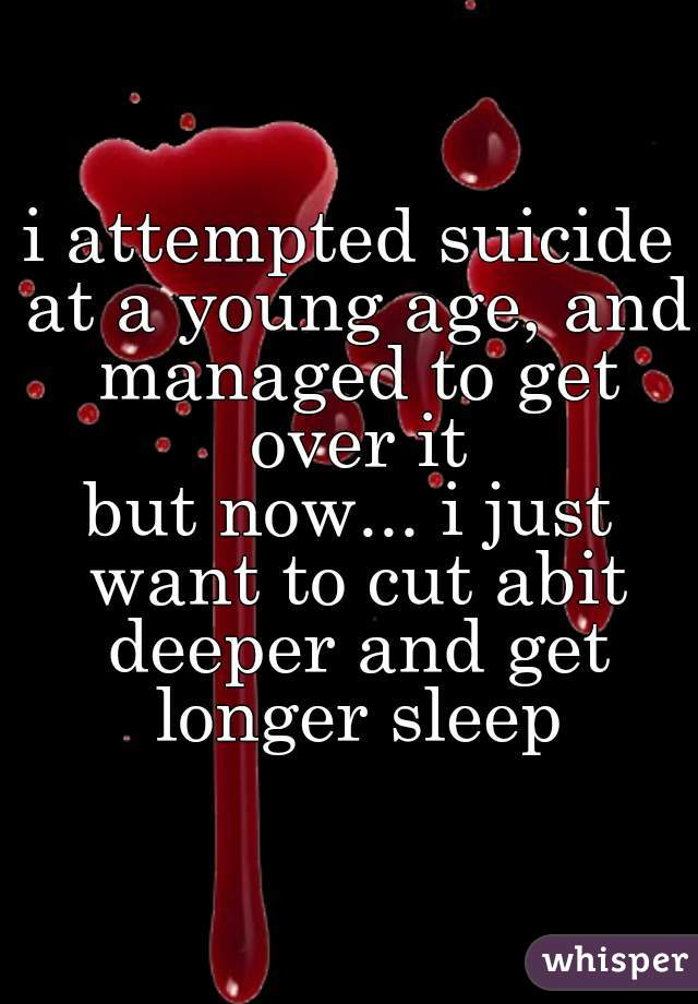 i attempted suicide at a young age, and managed to get over it  but now... i just want to cut abit deeper and get longer sleep