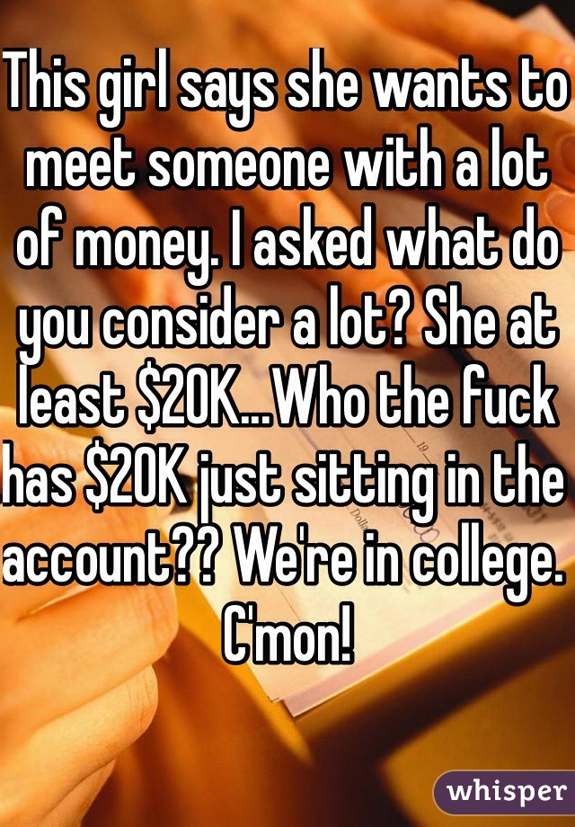 This girl says she wants to meet someone with a lot of money. I asked what do you consider a lot? She at least $20K...Who the fuck has $20K just sitting in the account?? We're in college. C'mon!