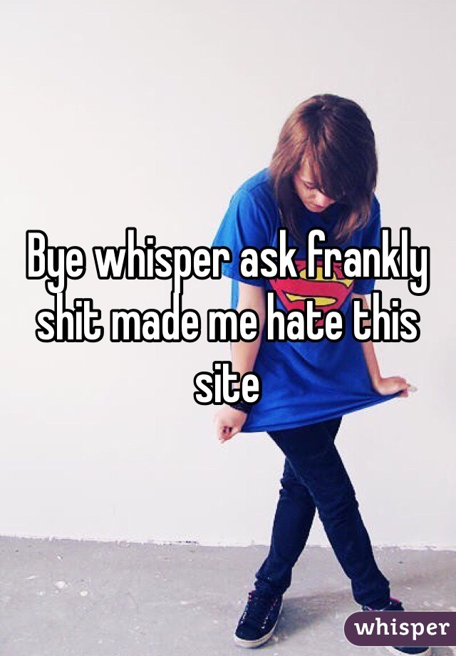 Bye whisper ask frankly shit made me hate this site