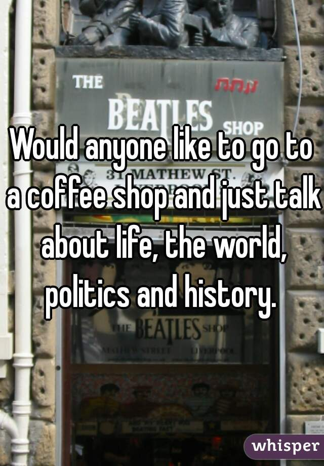 Would anyone like to go to a coffee shop and just talk about life, the world, politics and history.