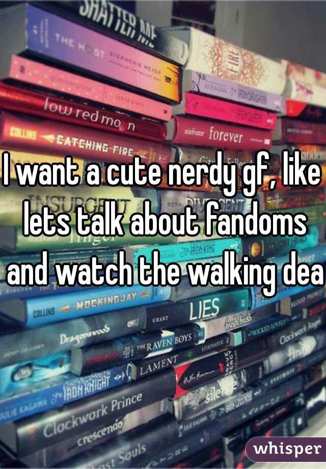 I want a cute nerdy gf, like lets talk about fandoms and watch the walking dead