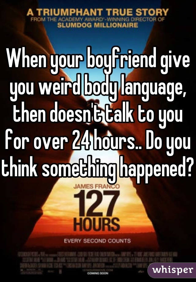 When your boyfriend give you weird body language, then doesn't talk to you for over 24 hours.. Do you think something happened?