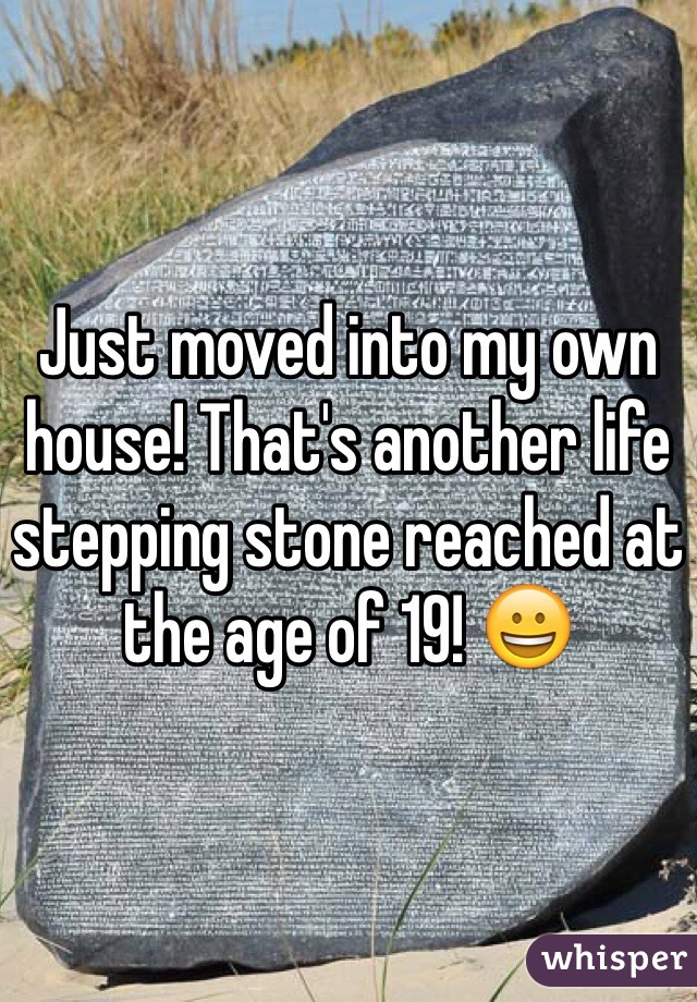 Just moved into my own house! That's another life stepping stone reached at the age of 19! 😀