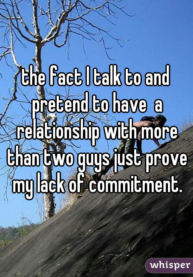 the fact I talk to and pretend to have  a relationship with more than two guys just prove my lack of commitment.