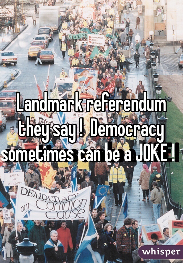 Landmark referendum they say !  Democracy sometimes can be a JOKE !