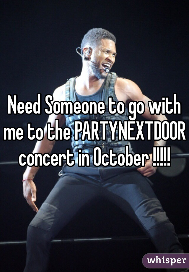 Need Someone to go with me to the PARTYNEXTDOOR concert in October !!!!!