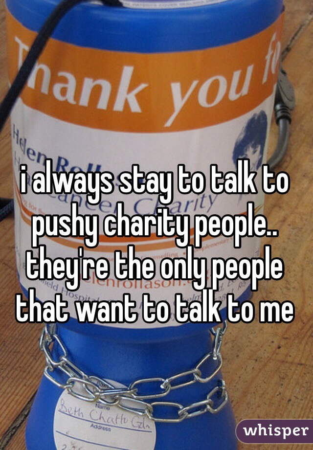 i always stay to talk to pushy charity people.. they're the only people that want to talk to me